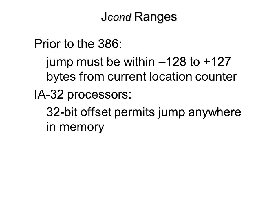 Jcond Ranges Prior to the 386: jump must be within –128 to +127 bytes from current location counter.