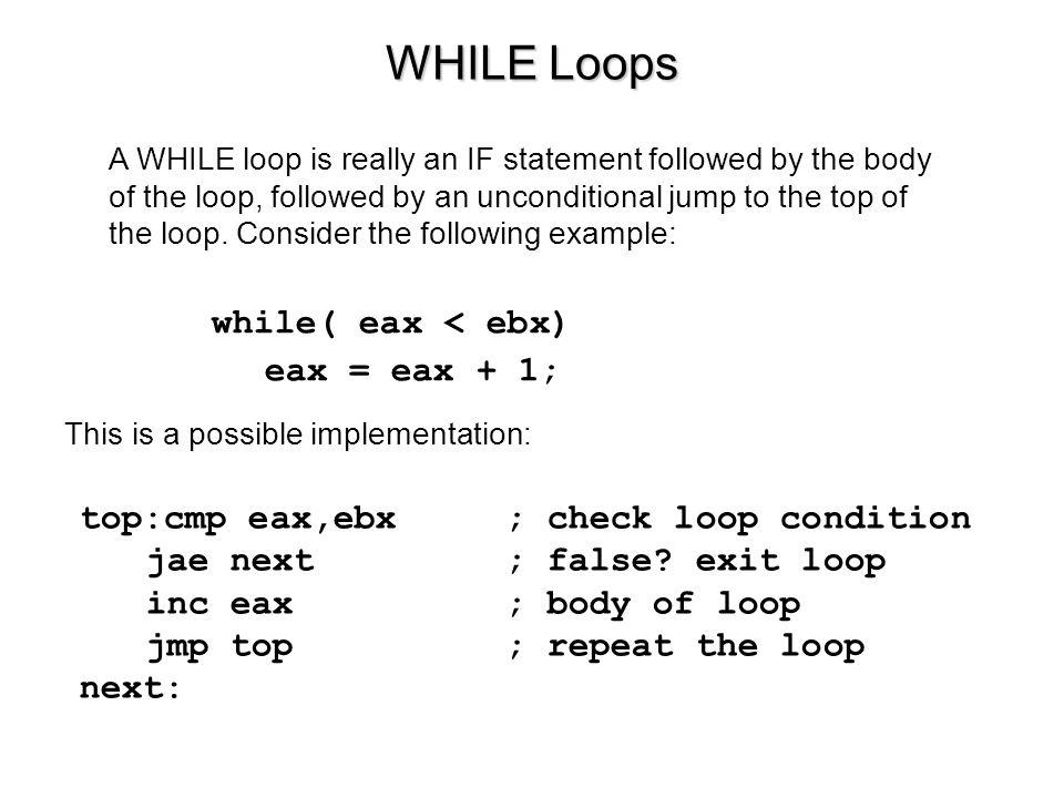 WHILE Loops while( eax < ebx) eax = eax + 1;