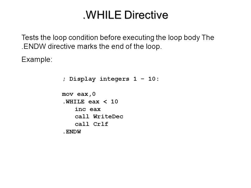 .WHILE Directive Tests the loop condition before executing the loop body The .ENDW directive marks the end of the loop.