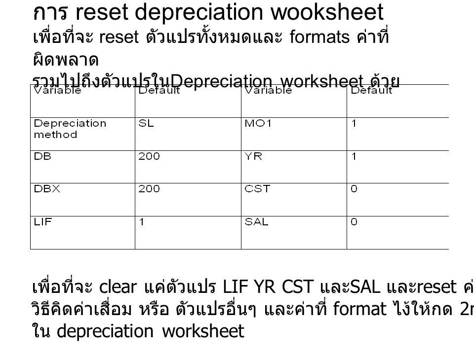 การ reset depreciation wooksheet เพื่อที่จะ reset ตัวแปรทั้งหมดและ formats ค่าที่ผิดพลาด รวมไปถึงตัวแปรในDepreciation worksheet ด้วย