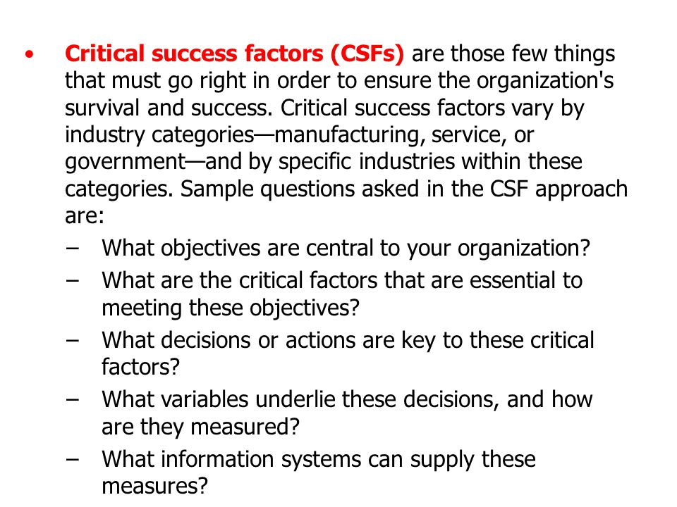Critical success factors (CSFs) are those few things that must go right in order to ensure the organization s survival and success. Critical success factors vary by industry categories—manufacturing, service, or government—and by specific industries within these categories. Sample questions asked in the CSF approach are: