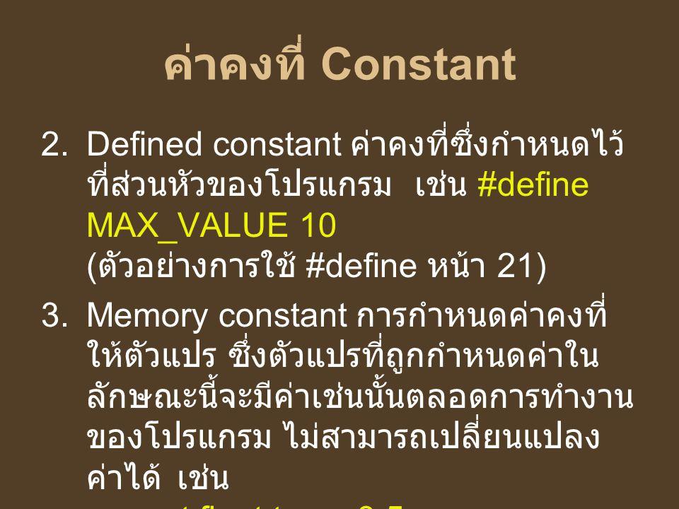 ค่าคงที่ Constant Defined constant ค่าคงที่ซึ่งกำหนดไว้ที่ส่วนหัวของโปรแกรม เช่น #define MAX_VALUE 10 (ตัวอย่างการใช้ #define หน้า 21)