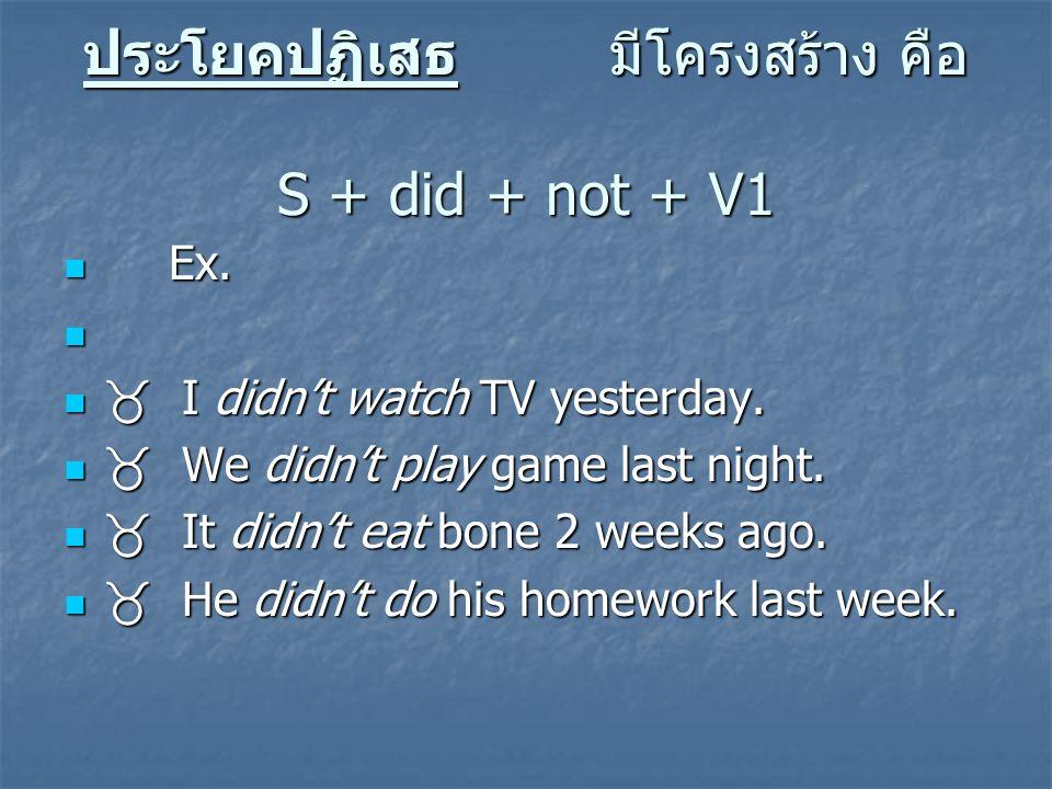 ประโยคปฏิเสธ มีโครงสร้าง คือ S + did + not + V1