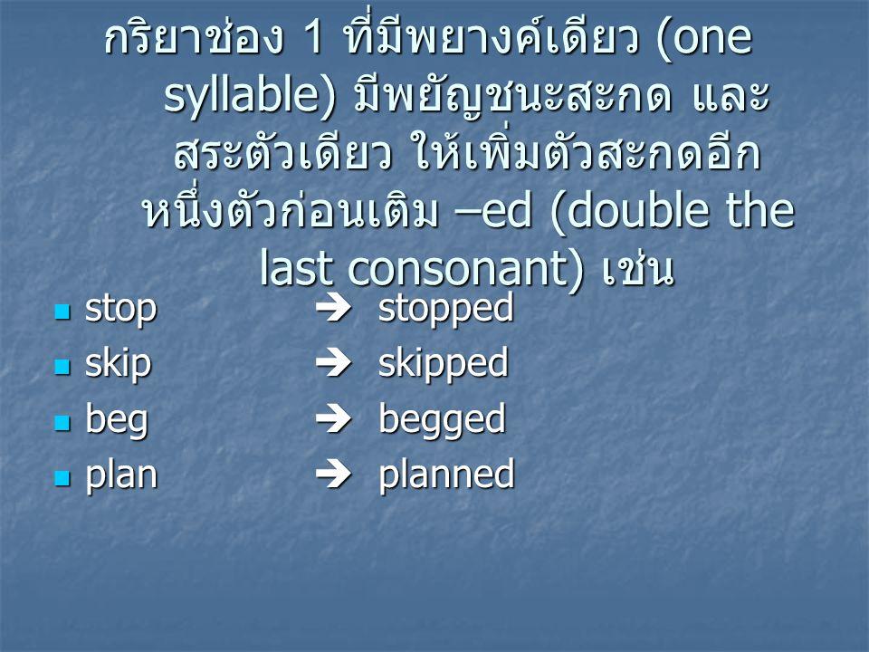 กริยาช่อง 1 ที่มีพยางค์เดียว (one syllable) มีพยัญชนะสะกด และสระตัวเดียว ให้เพิ่มตัวสะกดอีกหนึ่งตัวก่อนเติม –ed (double the last consonant) เช่น