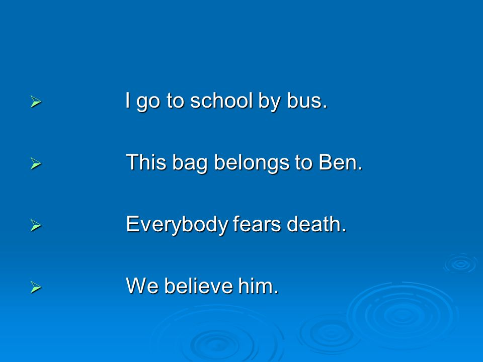 I go to school by bus. This bag belongs to Ben. Everybody fears death. We believe him.