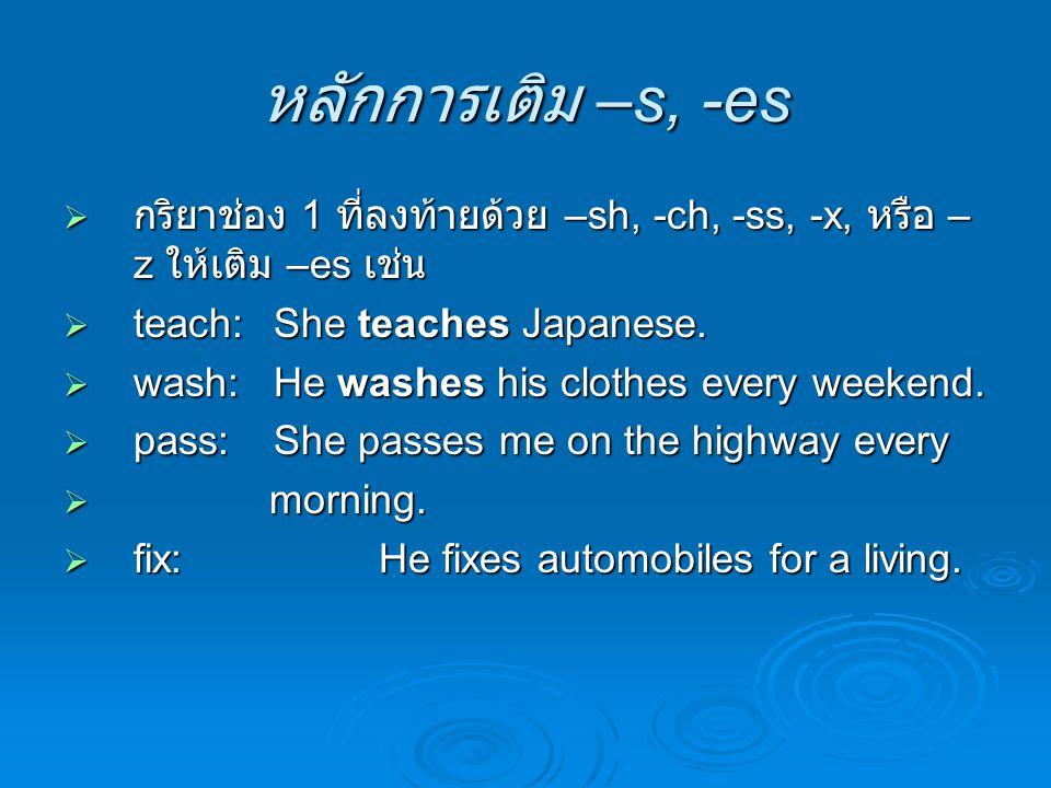 หลักการเติม –s, -es กริยาช่อง 1 ที่ลงท้ายด้วย –sh, -ch, -ss, -x, หรือ –z ให้เติม –es เช่น. teach: She teaches Japanese.