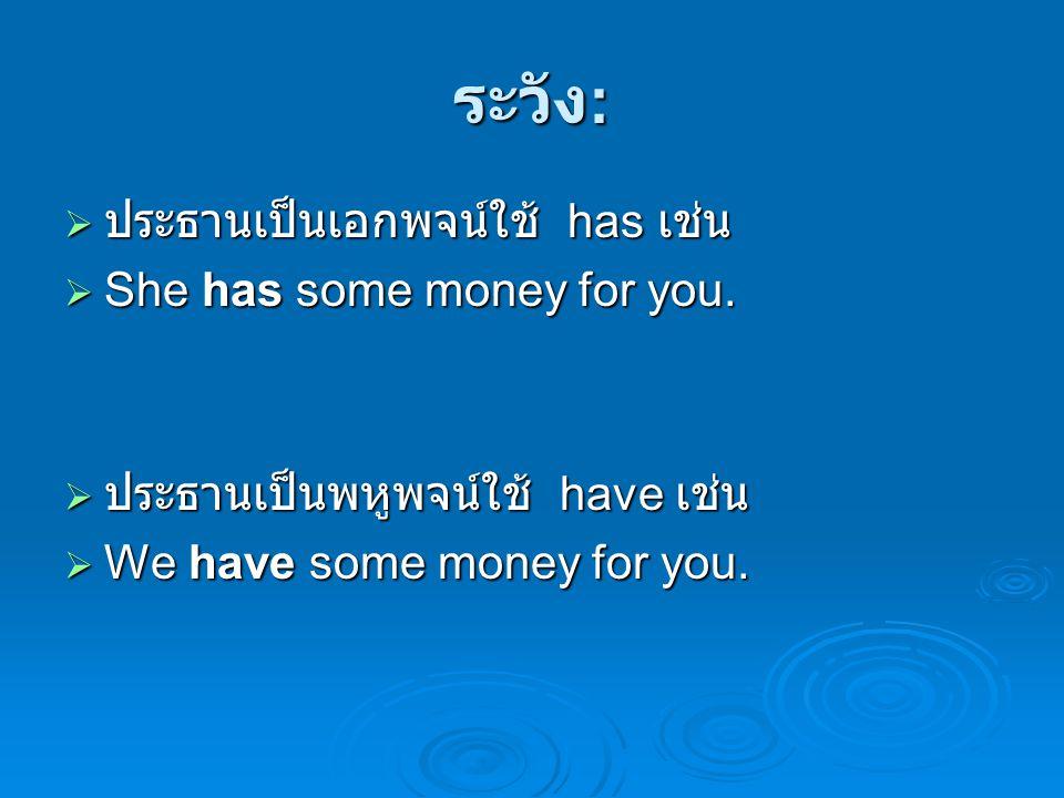 ระวัง: ประธานเป็นเอกพจน์ใช้ has เช่น She has some money for you.