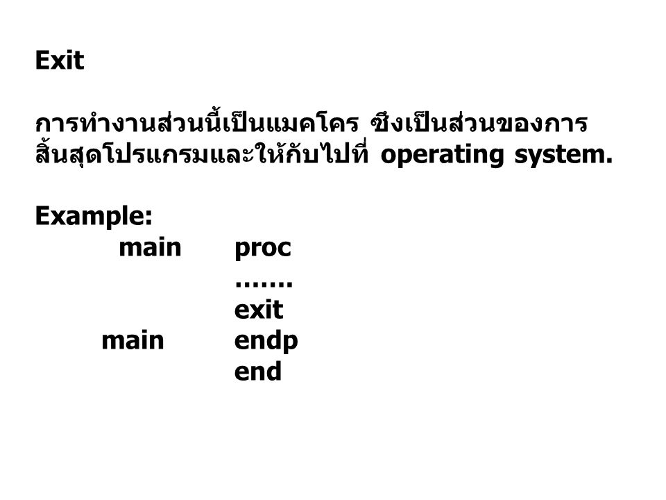 Exit การทำงานส่วนนี้เป็นแมคโคร ซึงเป็นส่วนของการสิ้นสุดโปรแกรมและให้กับไปที่ operating system. Example: main proc.