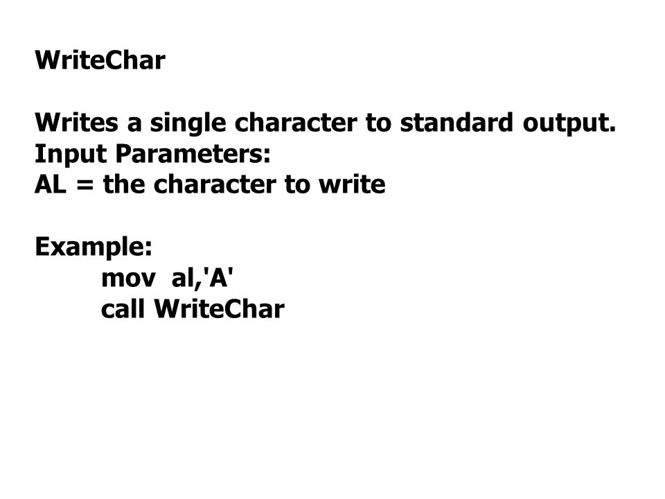 WriteChar Writes a single character to standard output. Input Parameters: AL = the character to write.