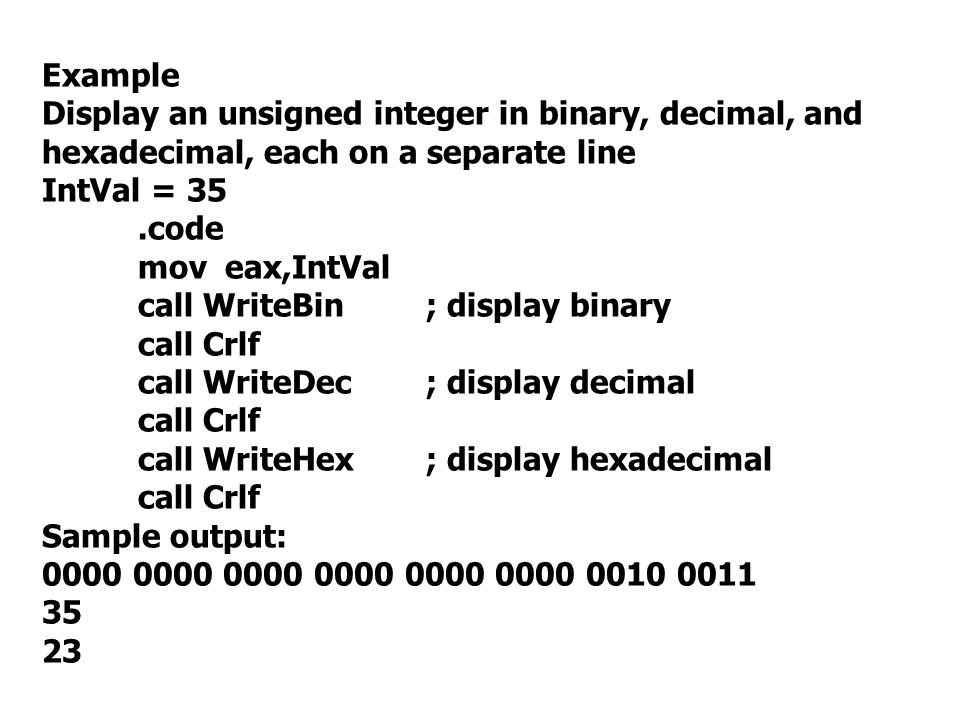 Example Display an unsigned integer in binary, decimal, and hexadecimal, each on a separate line. IntVal = 35.