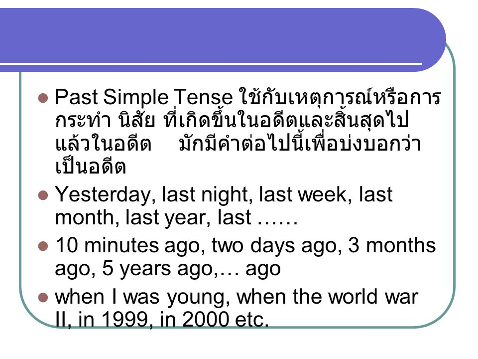 Past Simple Tense ใช้กับเหตุการณ์หรือการกระทำ นิสัย ที่เกิดขึ้นในอดีตและสิ้นสุดไปแล้วในอดีต มักมีคำต่อไปนี้เพื่อบ่งบอกว่าเป็นอดีต