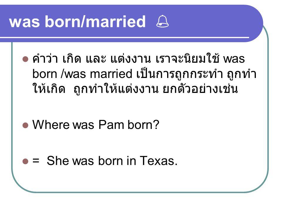 was born/married  คำว่า เกิด และ แต่งงาน เราจะนิยมใช้ was born /was married เป็นการถูกกระทำ ถูกทำให้เกิด ถูกทำให้แต่งงาน ยกตัวอย่างเช่น.