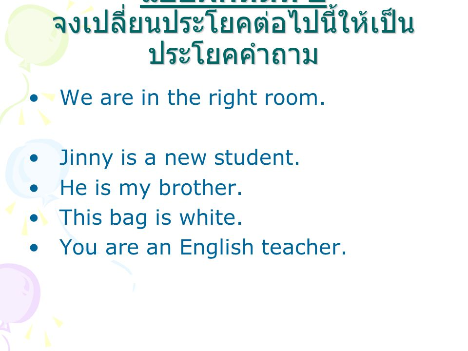 แบบฝึกหัดที่ 2 จงเปลี่ยนประโยคต่อไปนี้ให้เป็นประโยคคำถาม