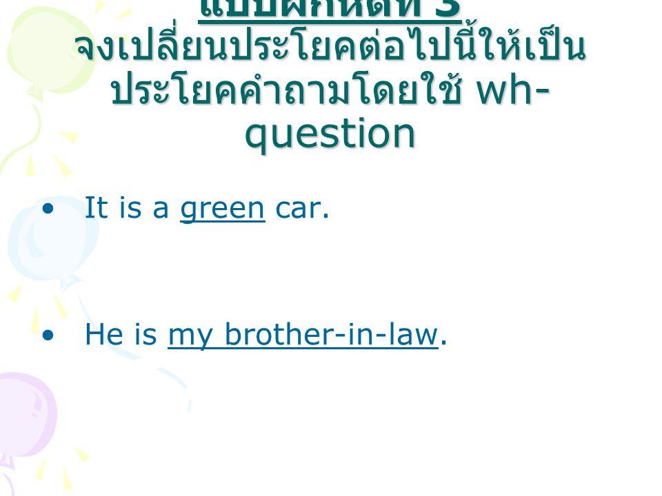 แบบฝึกหัดที่ 3 จงเปลี่ยนประโยคต่อไปนี้ให้เป็นประโยคคำถามโดยใช้ wh-question