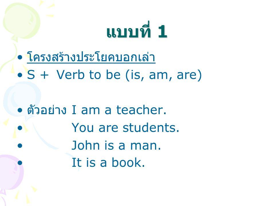แบบที่ 1 โครงสร้างประโยคบอกเล่า S + Verb to be (is, am, are)