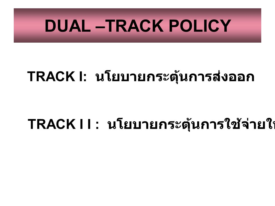 DUAL –TRACK POLICY TRACK I: นโยบายกระตุ้นการส่งออก