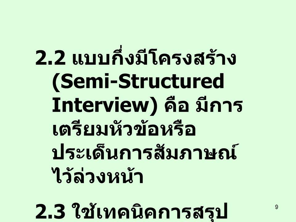 2.2 แบบกึ่งมีโครงสร้าง (Semi-Structured Interview) คือ มีการเตรียมหัวข้อหรือประเด็นการสัมภาษณ์ไว้ล่วงหน้า