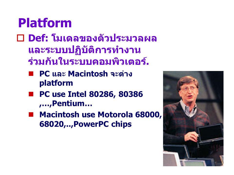 Platform Def: โมเดลของตัวประมวลผลและระบบปฏิบัติการทำงานร่วมกันในระบบคอมพิวเตอร์. PC และ Macintosh จะต่าง platform.
