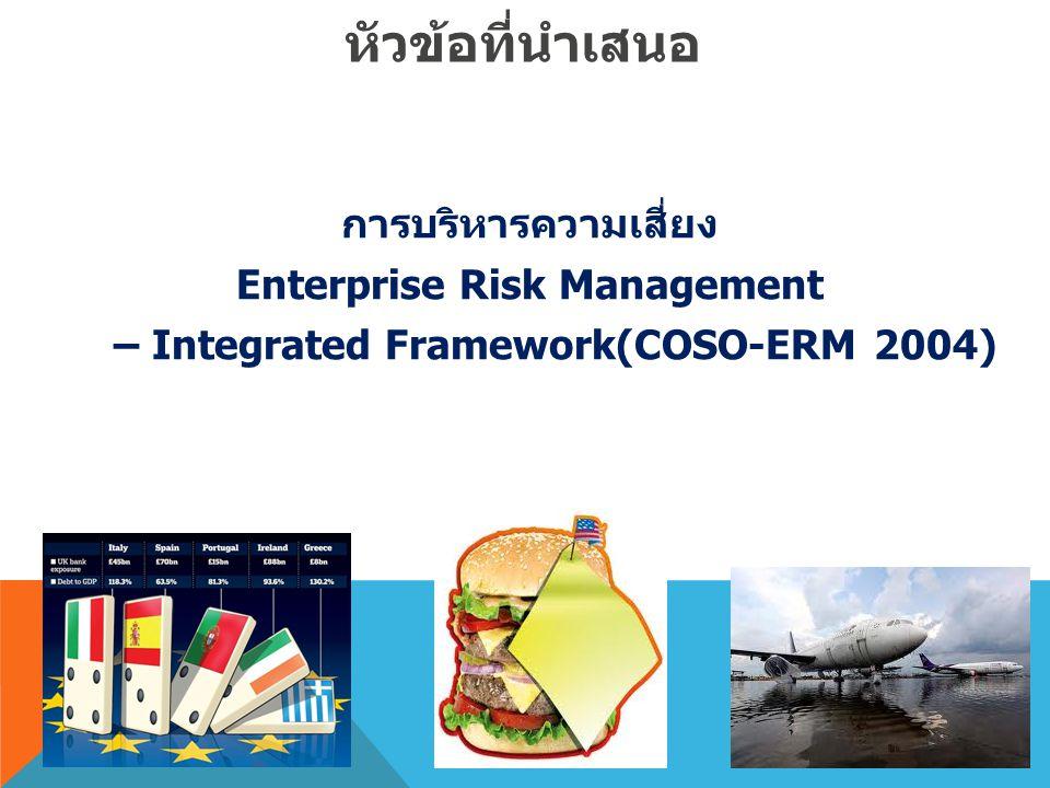 หัวข้อที่นำเสนอ การบริหารความเสี่ยง Enterprise Risk Management – Integrated Framework(COSO-ERM 2004)