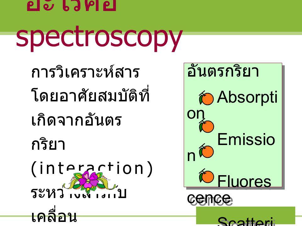 อะไรคือ spectroscopy การวิเคราะห์สารโดยอาศัยสมบัติที่เกิดจากอันตรกริยา (interaction) ระหว่างสารกับเคลื่อนแม่เหล็กไฟฟ้า.