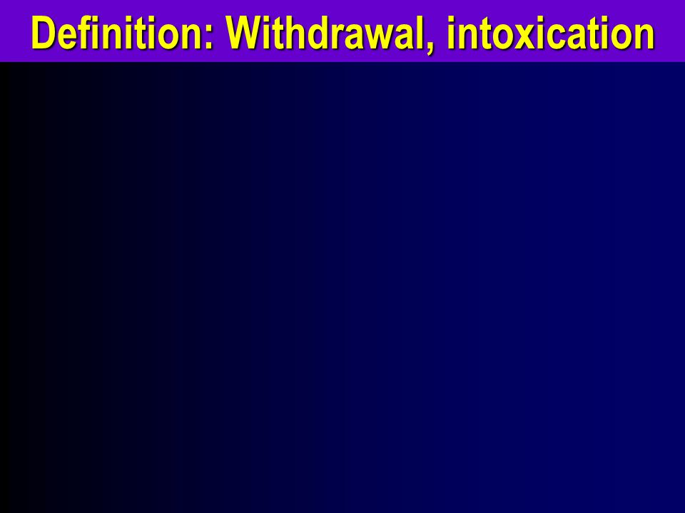 Definition: Withdrawal, intoxication