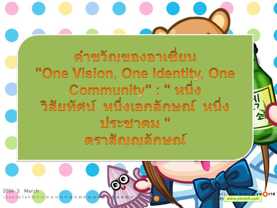 คำขวัญของอาเซี่ยน One Vision, One Identity, One Community : หนึ่งวิสัยทัศน์ หนึ่งเอกลักษณ์ หนึ่งประชาคม ตราสัญญลักษณ์
