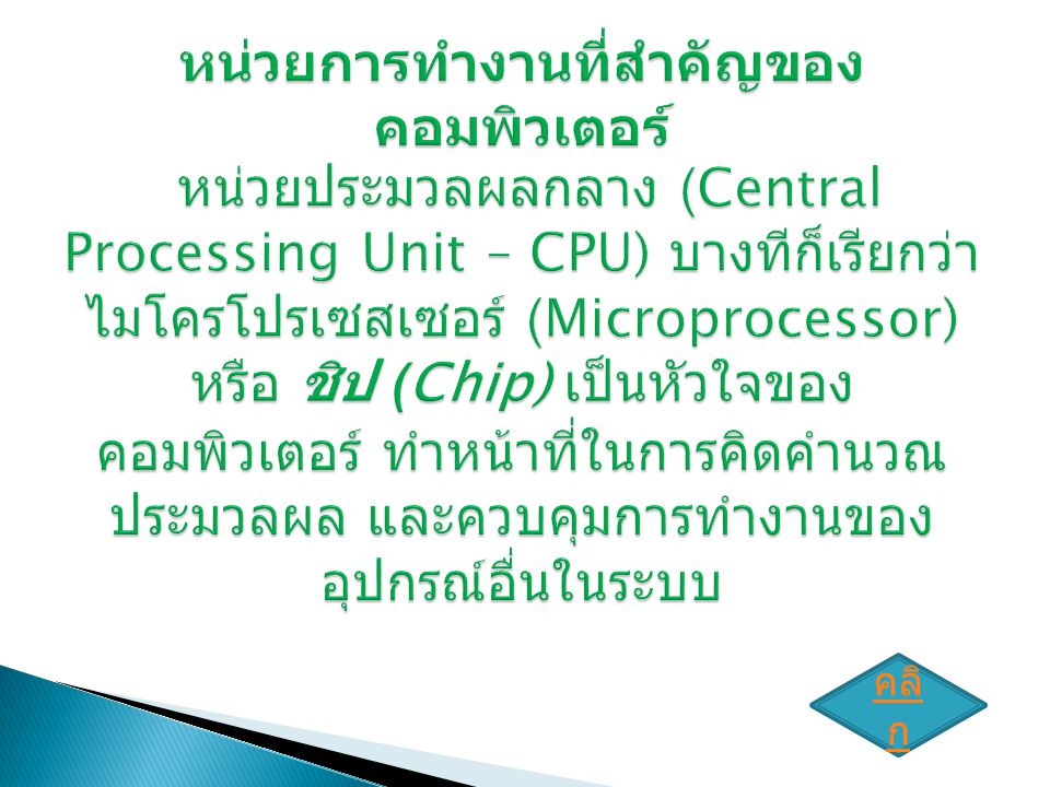 หน่วยการทำงานที่สำคัญของคอมพิวเตอร์ หน่วยประมวลผลกลาง (Central Processing Unit – CPU) บางทีก็เรียกว่า ไมโครโปรเซสเซอร์ (Microprocessor) หรือ ชิป (Chip) เป็นหัวใจของคอมพิวเตอร์ ทำหน้าที่ในการคิดคำนวณ ประมวลผล และควบคุมการทำงานของอุปกรณ์อื่นในระบบ