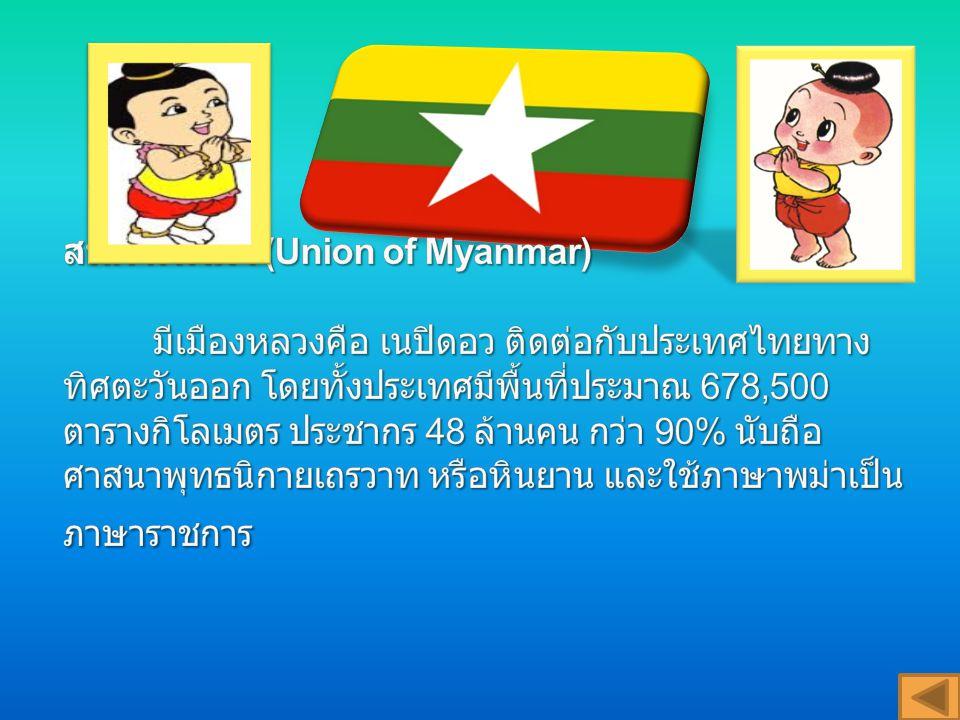 สหภาพพม่า (Union of Myanmar) มีเมืองหลวงคือ เนปิดอว ติดต่อกับประเทศไทยทางทิศตะวันออก โดยทั้งประเทศมีพื้นที่ประมาณ 678,500 ตารางกิโลเมตร ประชากร 48 ล้านคน กว่า 90% นับถือศาสนาพุทธนิกายเถรวาท หรือหินยาน และใช้ภาษาพม่าเป็นภาษาราชการ