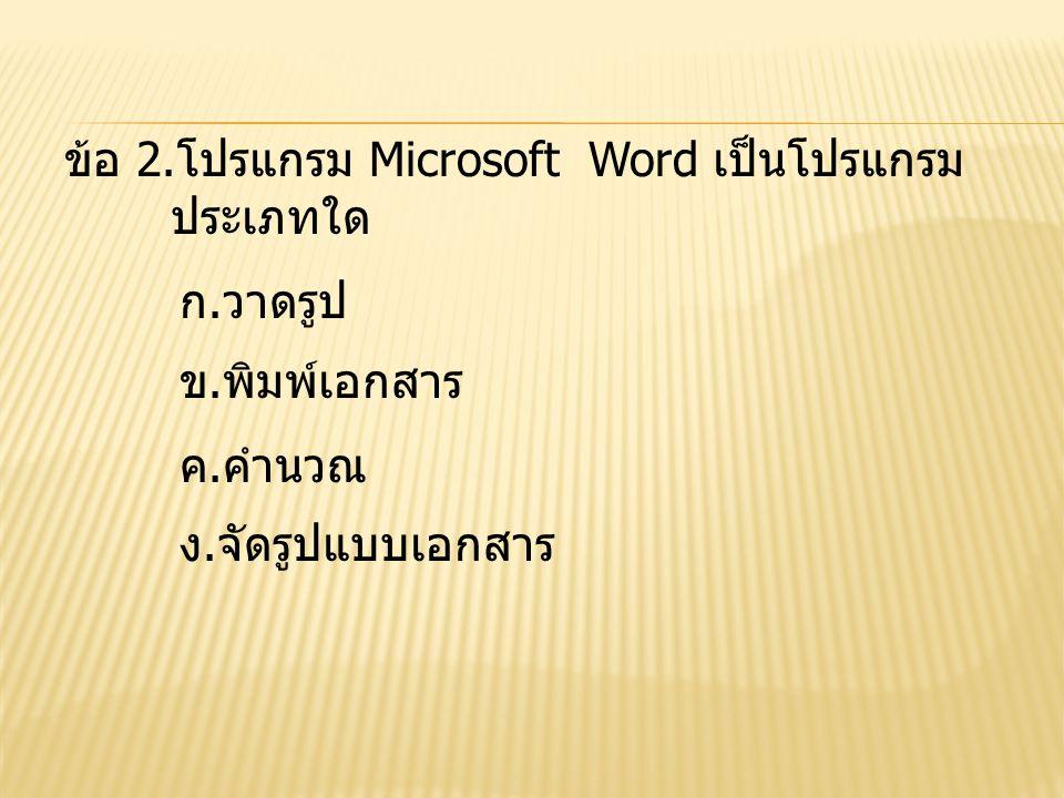 ข้อ 2.โปรแกรม Microsoft Word เป็นโปรแกรม ประเภทใด