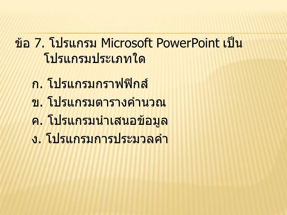 ข้อ 7. โปรแกรม Microsoft PowerPoint เป็น