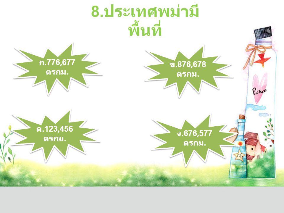 8.ประเทศพม่ามีพื้นที่ ก.776,677ตรกม. ข.876,678ตรกม. ค.123,456ตรกม.