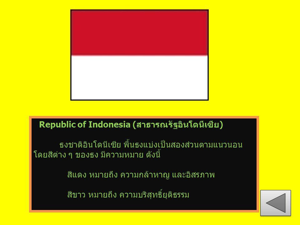 Republic of Indonesia (สาธารณรัฐอินโดนีเซีย) ธงชาติอินโดนีเซีย พื้นธงแบ่งเป็นสองส่วนตามแนวนอน โดยสีต่าง ๆ ของธง มีความหมาย ดังนี้ สีแดง หมายถึง ความกล้าหาญ และอิสรภาพ สีขาว หมายถึง ความบริสุทธิ์ยุติธรรม