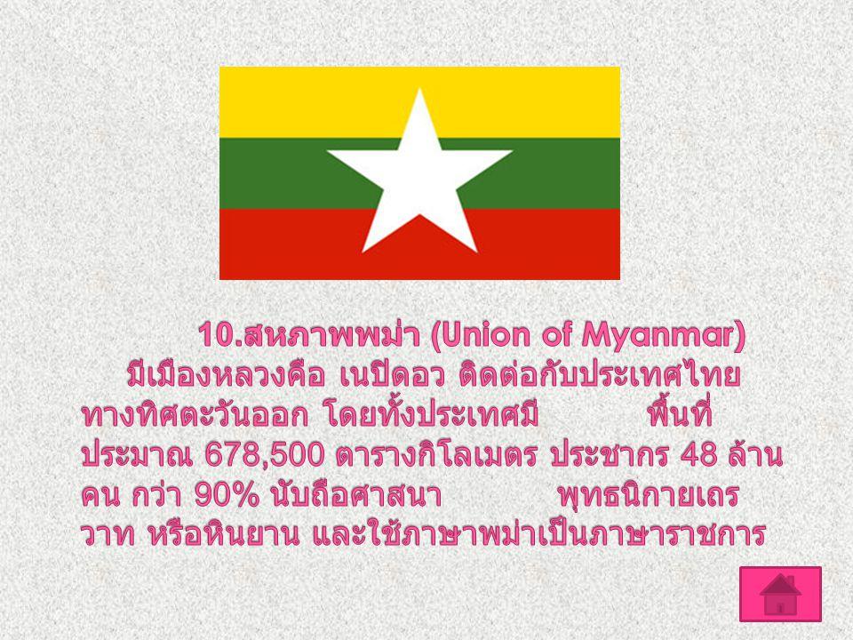 10.สหภาพพม่า (Union of Myanmar) มีเมืองหลวงคือ เนปิดอว ติดต่อกับประเทศไทยทางทิศตะวันออก โดยทั้งประเทศมี พื้นที่ประมาณ 678,500 ตารางกิโลเมตร ประชากร 48 ล้านคน กว่า 90% นับถือศาสนา พุทธนิกายเถรวาท หรือหินยาน และใช้ภาษาพม่าเป็นภาษาราชการ