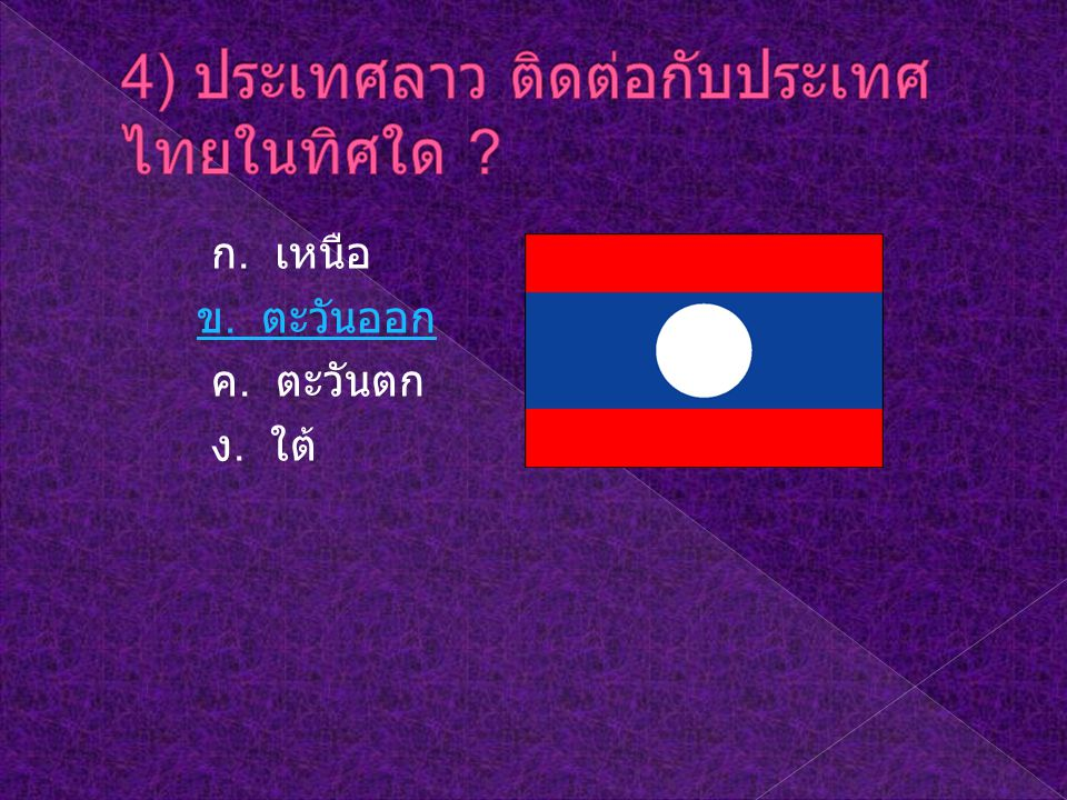 4) ประเทศลาว ติดต่อกับประเทศไทยในทิศใด