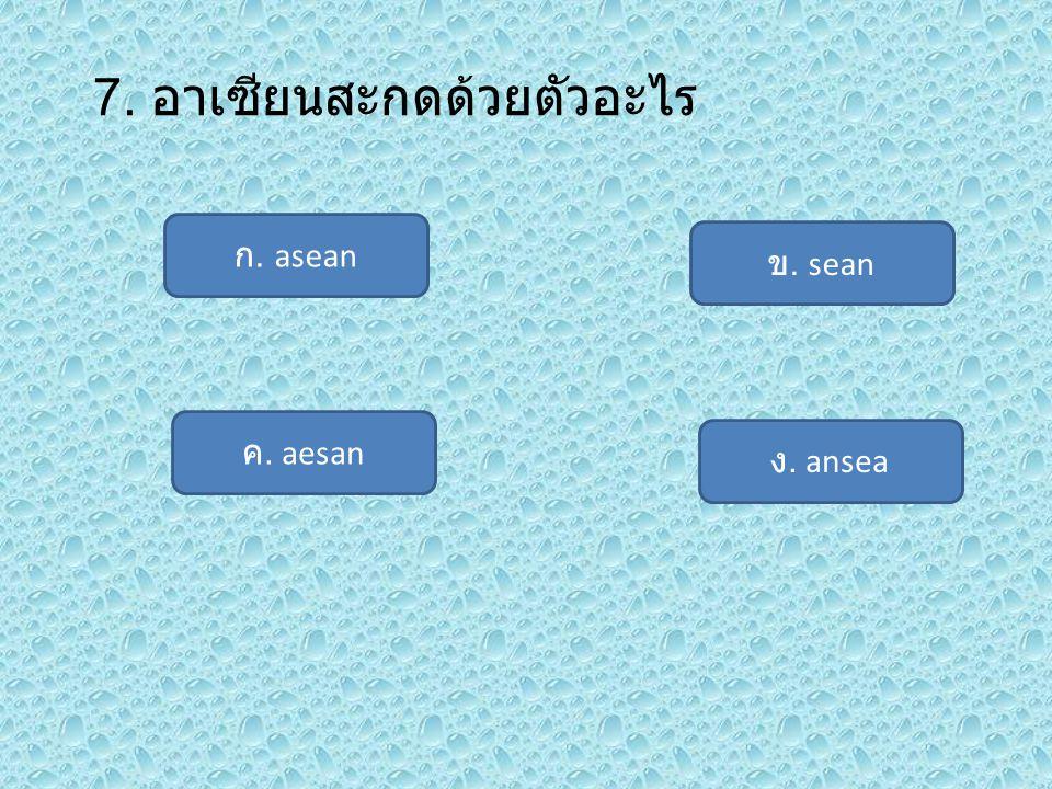 7. อาเซียนสะกดด้วยตัวอะไร