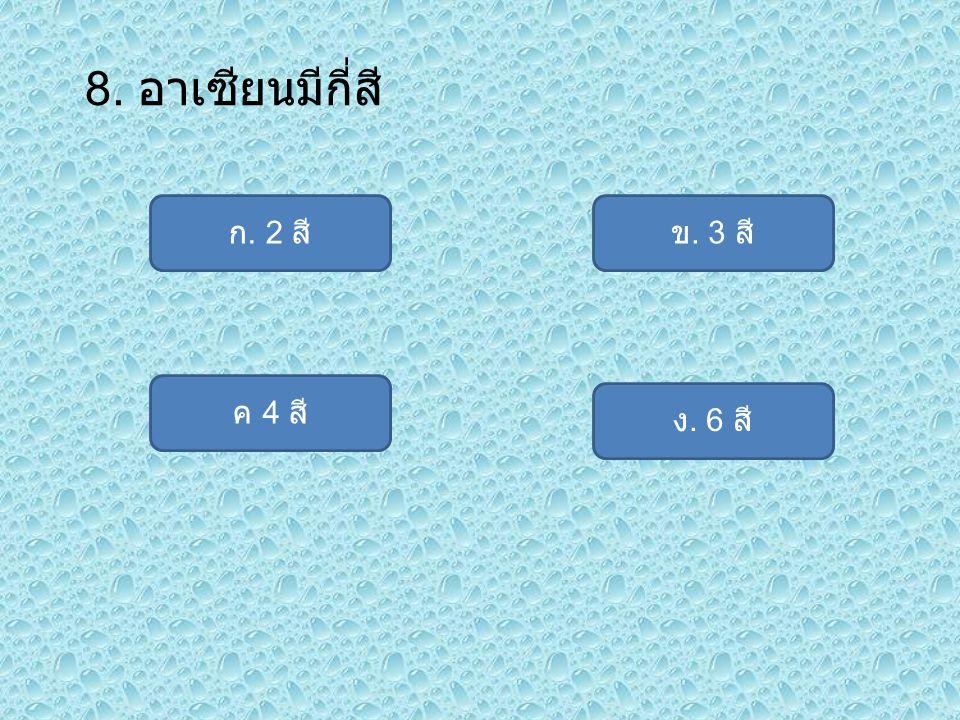 8. อาเซียนมีกี่สี ก. 2 สี ข. 3 สี ค 4 สี ง. 6 สี