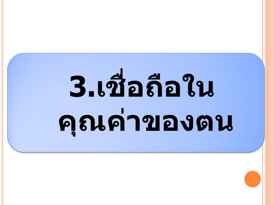 3.เชื่อถือในคุณค่า ของตน