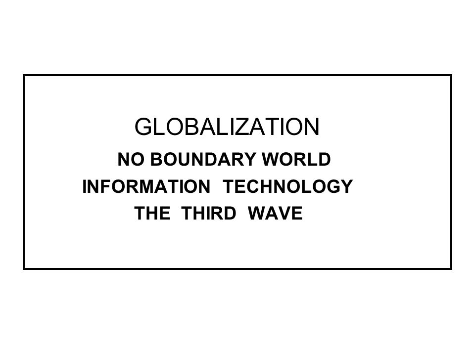 GLOBALIZATION NO BOUNDARY WORLD INFORMATION TECHNOLOGY THE THIRD WAVE