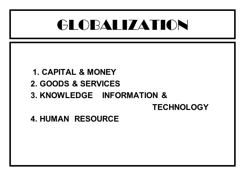 GLOBALIZATION 1. CAPITAL & MONEY 2. GOODS & SERVICES