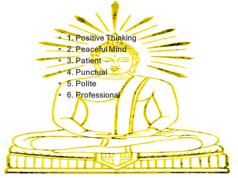 1. Positive Thinking 2. Peaceful Mind 3. Patient 4. Punctual 5. Polite 6. Professional