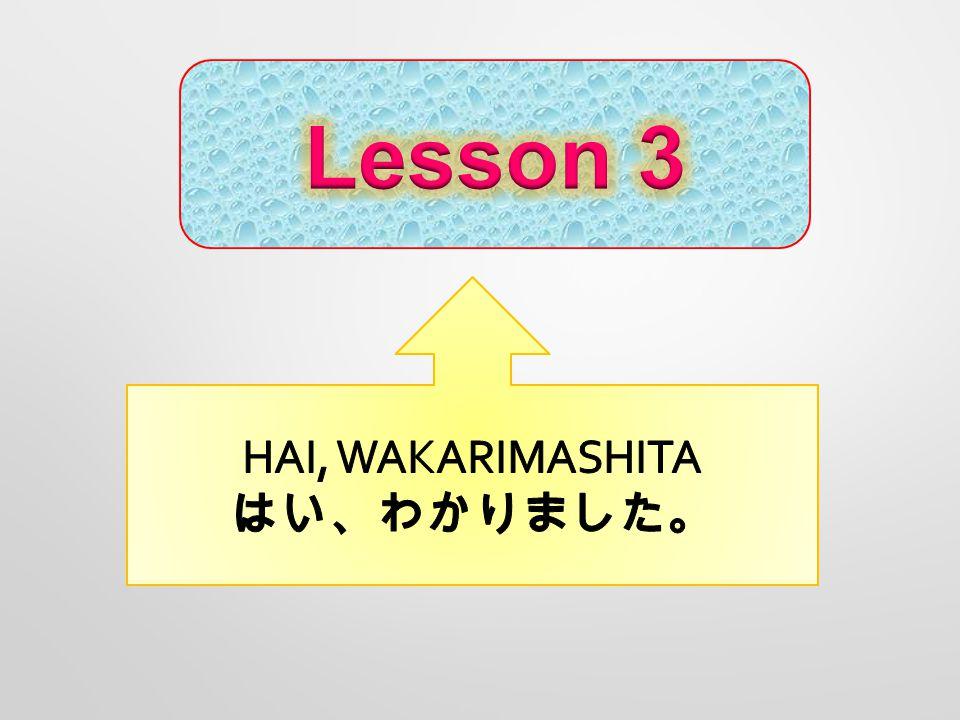 Lesson 3 HAI, WAKARIMASHITA はい、わかりました。