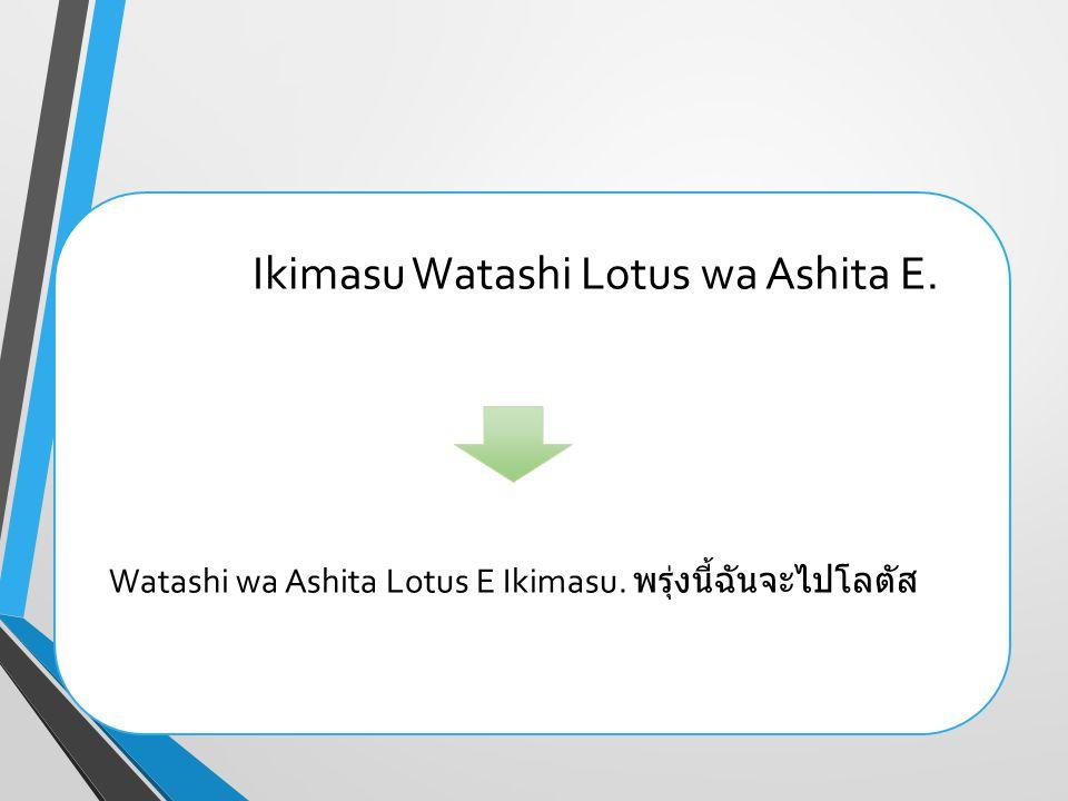 Watashi wa Ashita Lotus E Ikimasu. พรุ่งนี้ฉันจะไปโลตัส