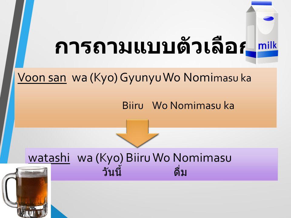 การถามแบบตัวเลือก Voon san wa (Kyo) Gyunyu Wo Nomimasu ka