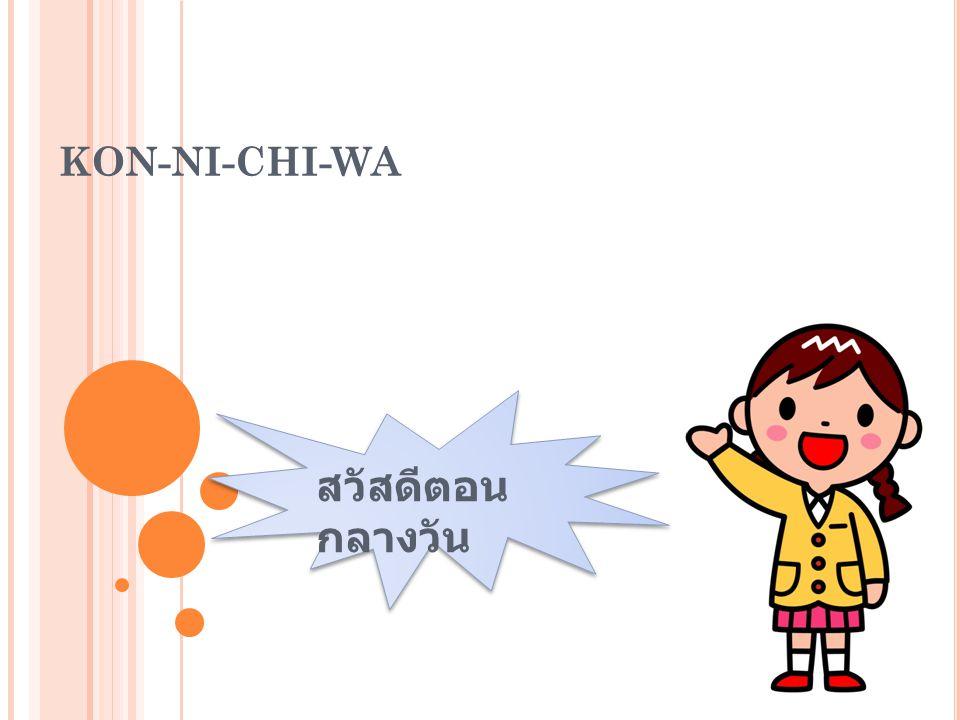 Kon-ni-chi-wa สวัสดีตอน กลางวัน