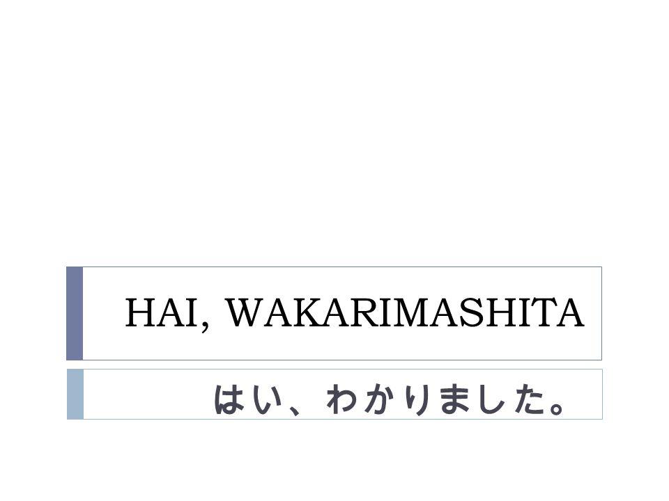 HAI, WAKARIMASHITA はい、わかりました。