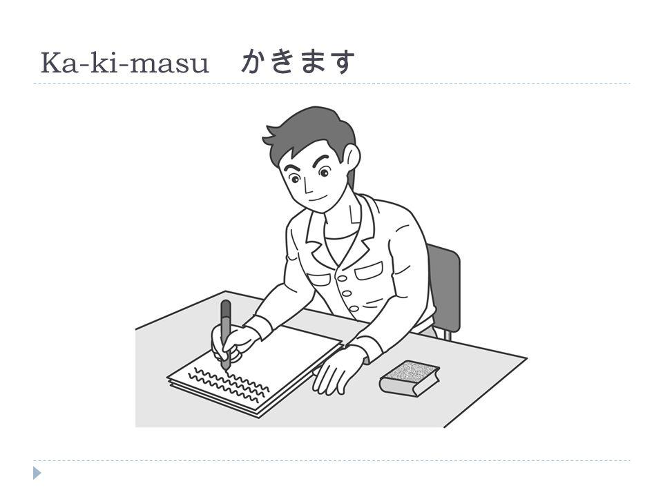 Ka-ki-masu かきます