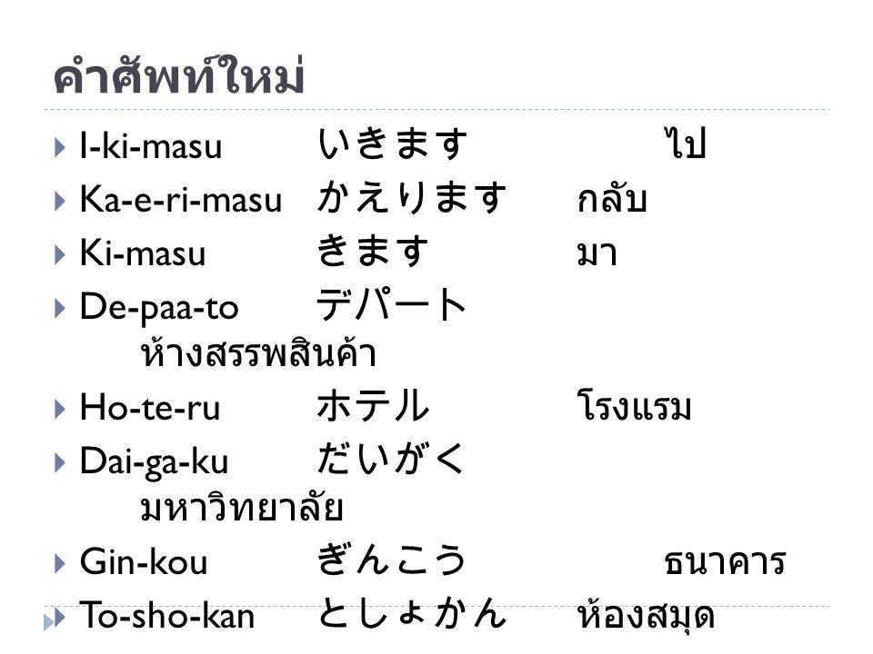 คำศัพท์ใหม่ I-ki-masu いきます ไป Ka-e-ri-masu かえります กลับ Ki-masu きます มา