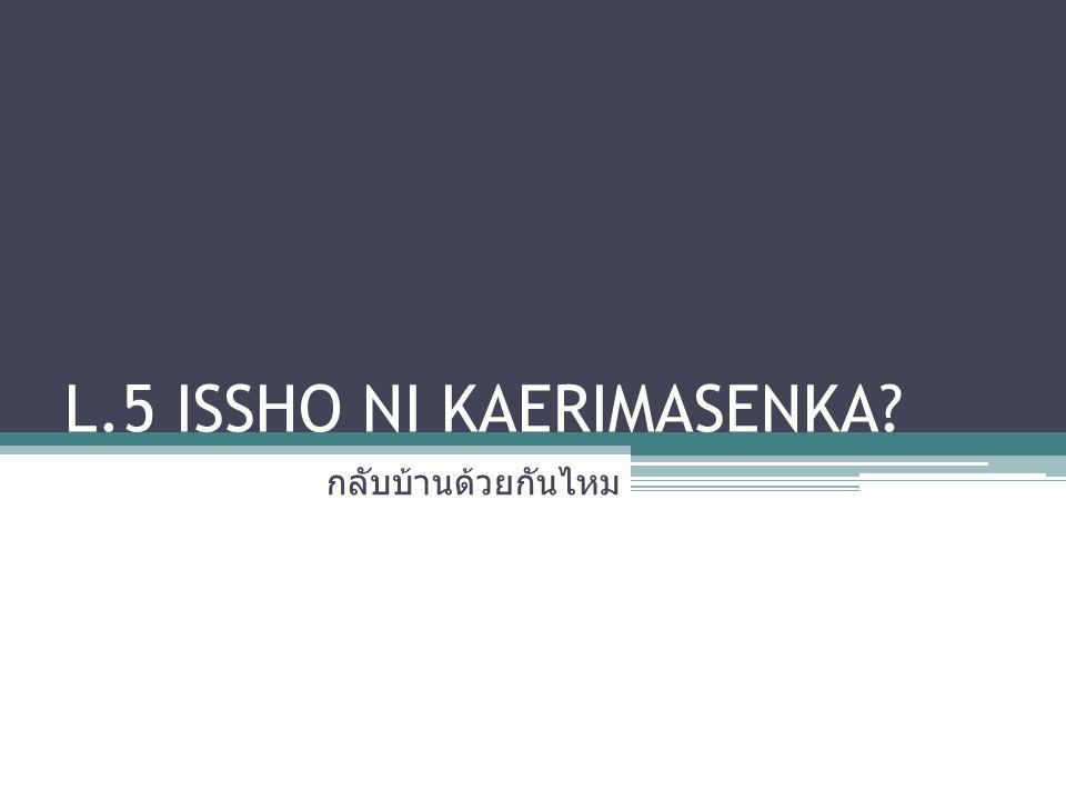 L.5 ISSHO NI KAERIMASENKA