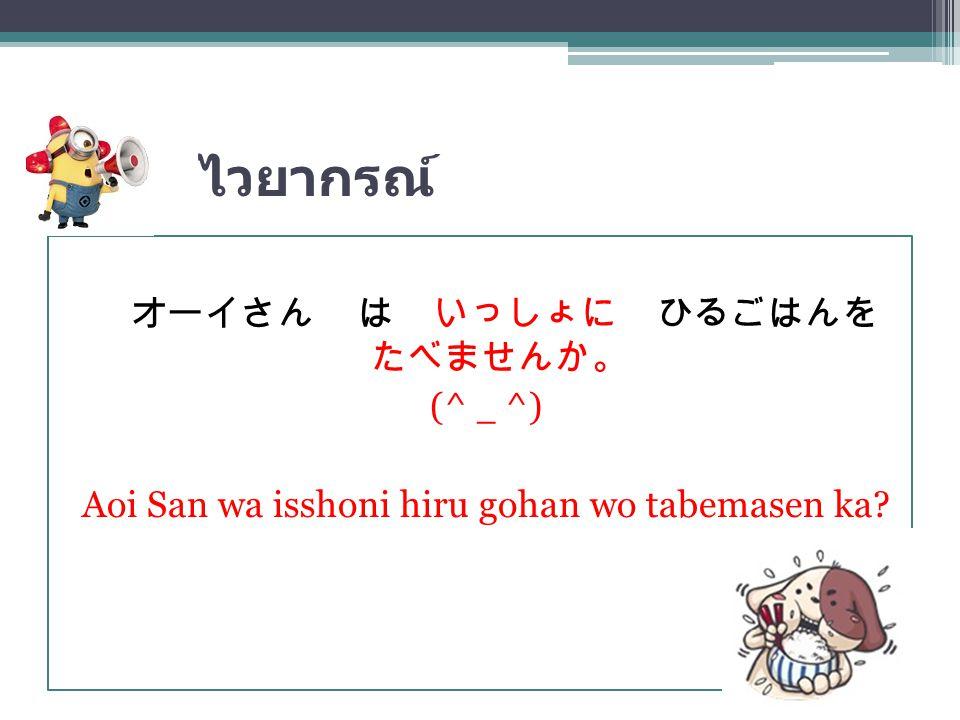 ไวยากรณ์ オーイさん は いっしょに ひるごはんを たべませんか。 (^_^) Aoi San wa isshoni hiru gohan wo tabemasen ka