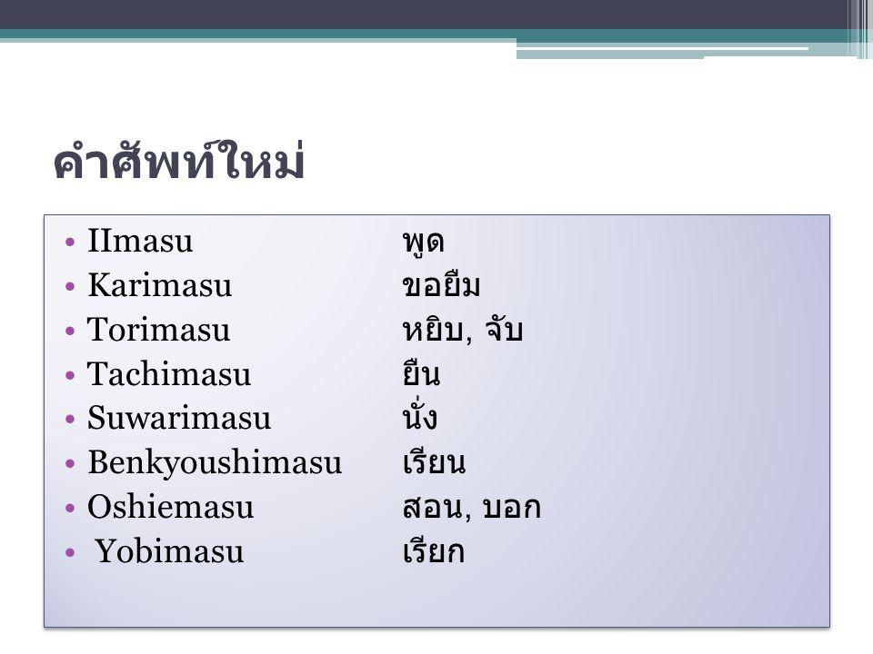 คำศัพท์ใหม่ IImasu พูด Karimasu ขอยืม Torimasu หยิบ, จับ Tachimasu ยืน